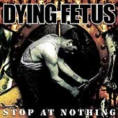 DYING FETUS: Stop at Nothing CD [Death Metal /Grindcore a la early NAPALM DEATH and CARCASS] Check samples