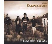 The FURNACE: Beyond Whats Become CD enhanced, Hard to find CD w.video clip. Great Heavy rock, good singer. VIDEOs